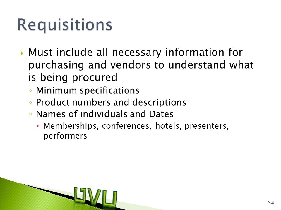  Must include all necessary information for purchasing and vendors to understand what is being procured ◦ Minimum specifications ◦ Product numbers and descriptions ◦ Names of individuals and Dates  Memberships, conferences, hotels, presenters, performers 34