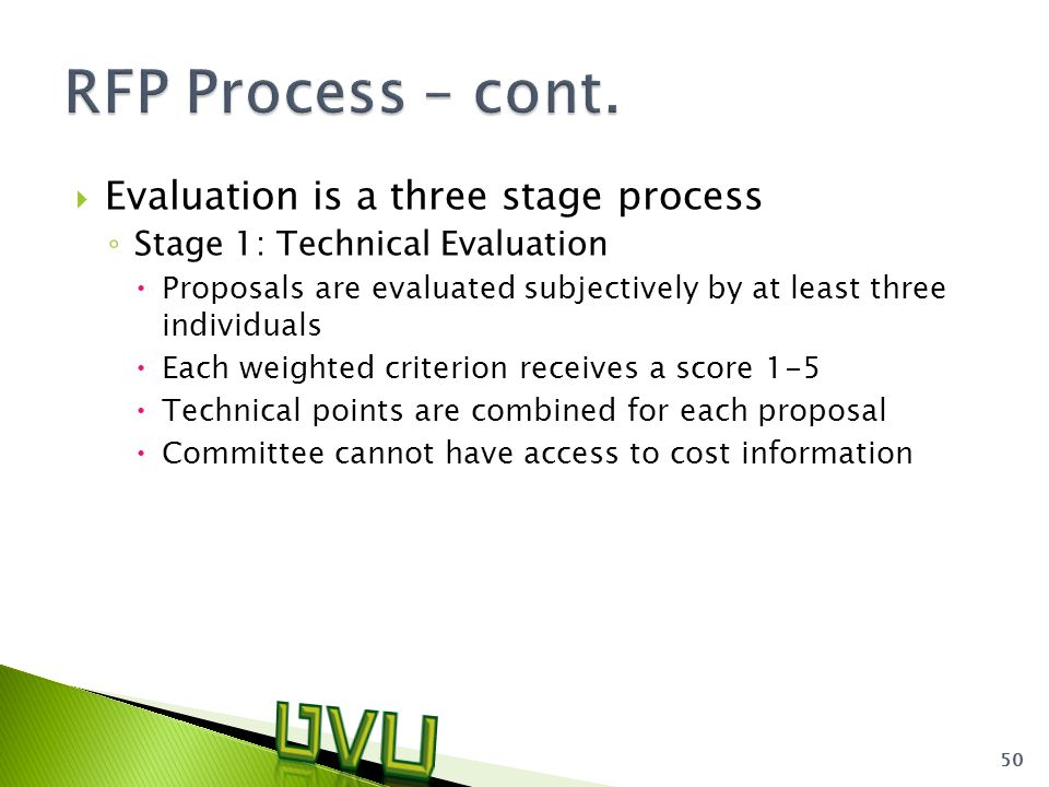  Evaluation is a three stage process ◦ Stage 1: Technical Evaluation  Proposals are evaluated subjectively by at least three individuals  Each weighted criterion receives a score 1-5  Technical points are combined for each proposal  Committee cannot have access to cost information 50