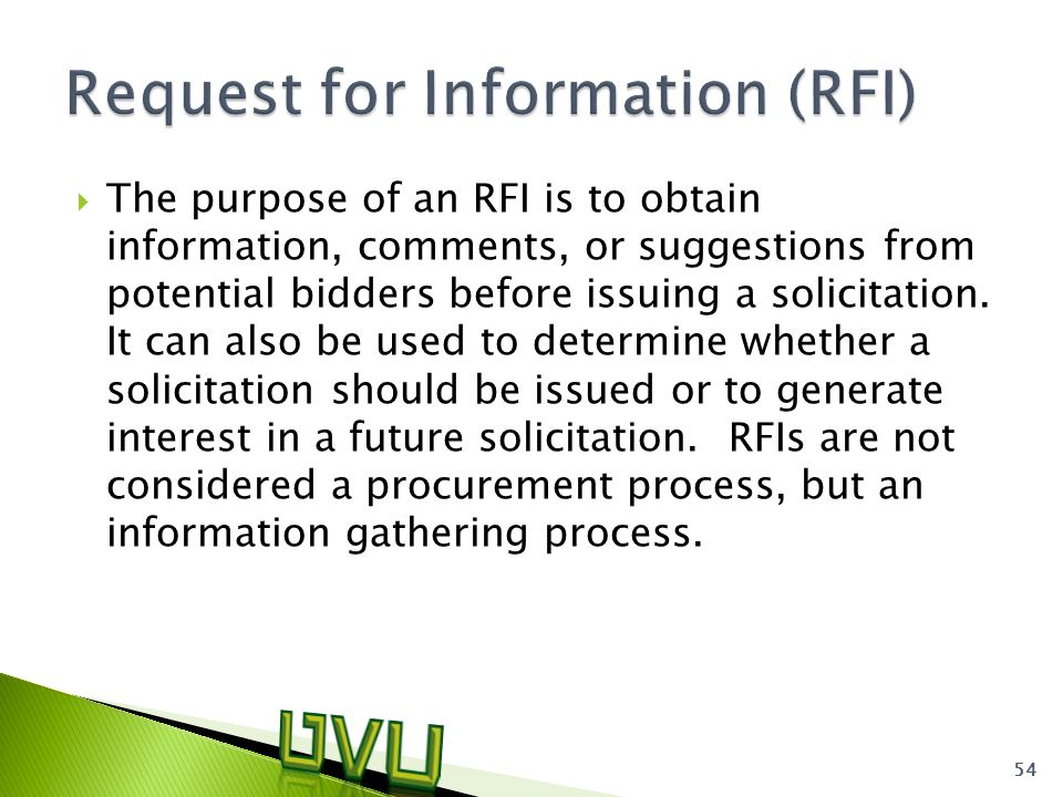  The purpose of an RFI is to obtain information, comments, or suggestions from potential bidders before issuing a solicitation.