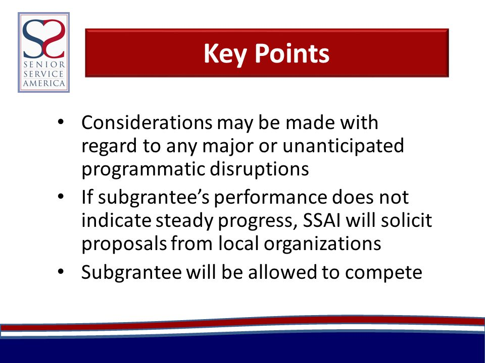 Key Points Considerations may be made with regard to any major or unanticipated programmatic disruptions If subgrantee's performance does not indicate steady progress, SSAI will solicit proposals from local organizations Subgrantee will be allowed to compete