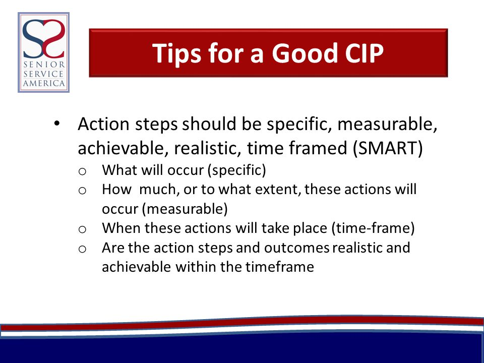 Tips for a Good CIP Action steps should be specific, measurable, achievable, realistic, time framed (SMART) o What will occur (specific) o How much, or to what extent, these actions will occur (measurable) o When these actions will take place (time-frame) o Are the action steps and outcomes realistic and achievable within the timeframe