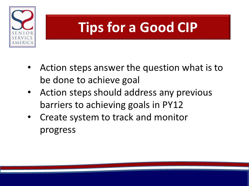 Tips for a Good CIP Action steps answer the question what is to be done to achieve goal Action steps should address any previous barriers to achieving goals in PY12 Create system to track and monitor progress