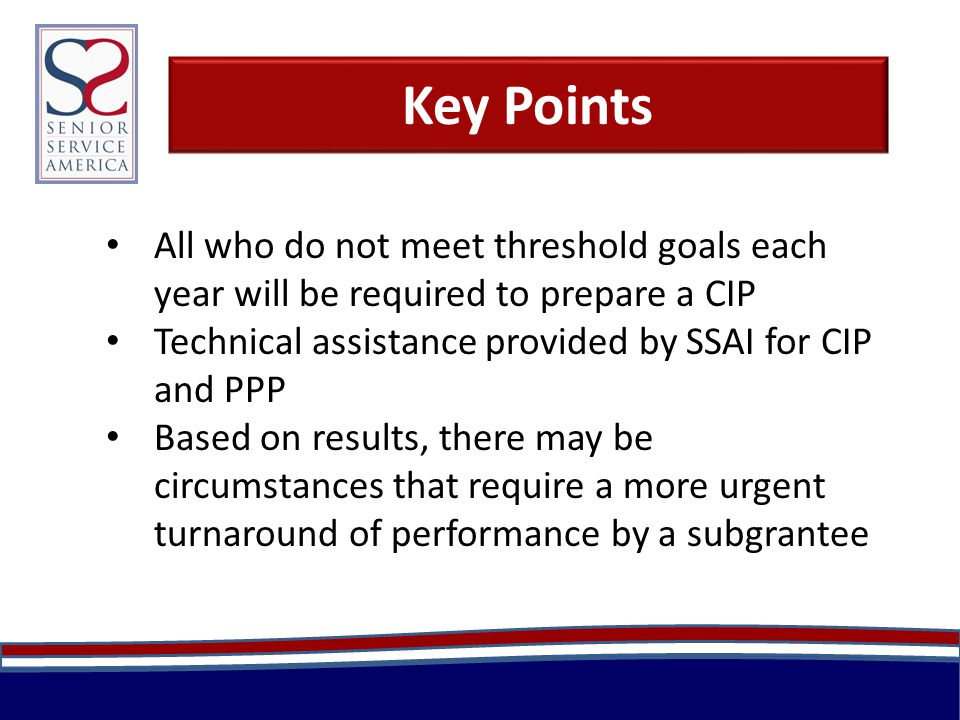 Key Points All who do not meet threshold goals each year will be required to prepare a CIP Technical assistance provided by SSAI for CIP and PPP Based on results, there may be circumstances that require a more urgent turnaround of performance by a subgrantee
