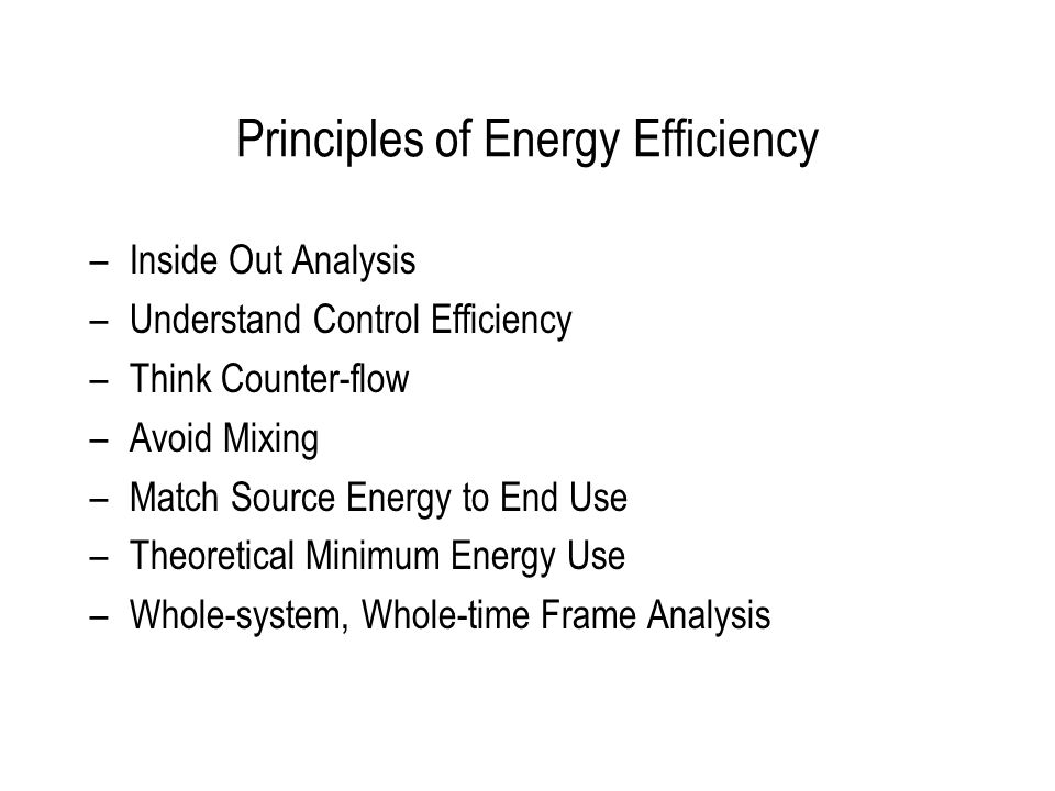Principles of Energy Efficiency –Inside Out Analysis –Understand Control Efficiency –Think Counter-flow –Avoid Mixing –Match Source Energy to End Use –Theoretical Minimum Energy Use –Whole-system, Whole-time Frame Analysis