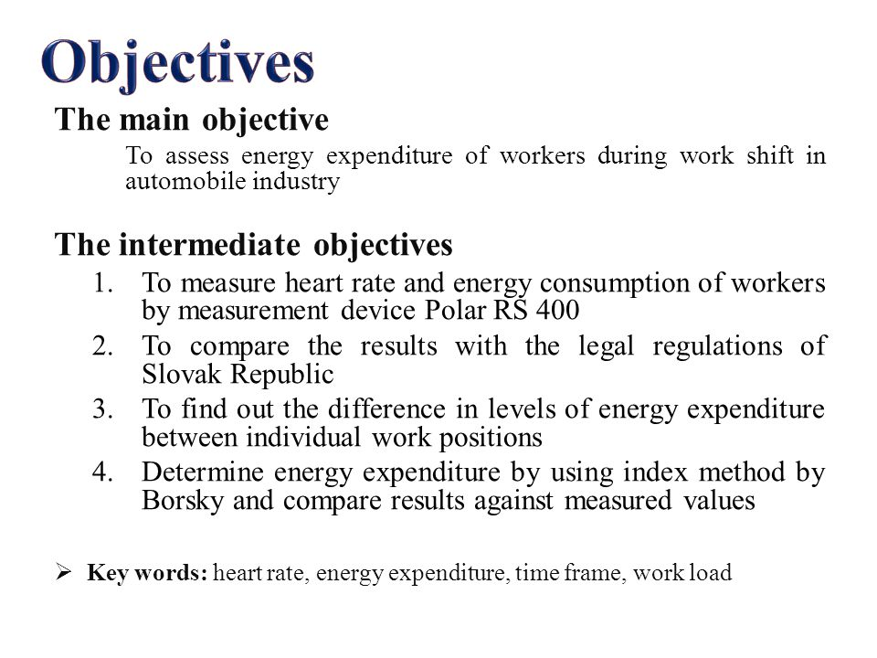 The main objective To assess energy expenditure of workers during work shift in automobile industry The intermediate objectives 1.To measure heart rate and energy consumption of workers by measurement device Polar RS 400 2.To compare the results with the legal regulations of Slovak Republic 3.To find out the difference in levels of energy expenditure between individual work positions 4.Determine energy expenditure by using index method by Borsky and compare results against measured values  Key words: heart rate, energy expenditure, time frame, work load