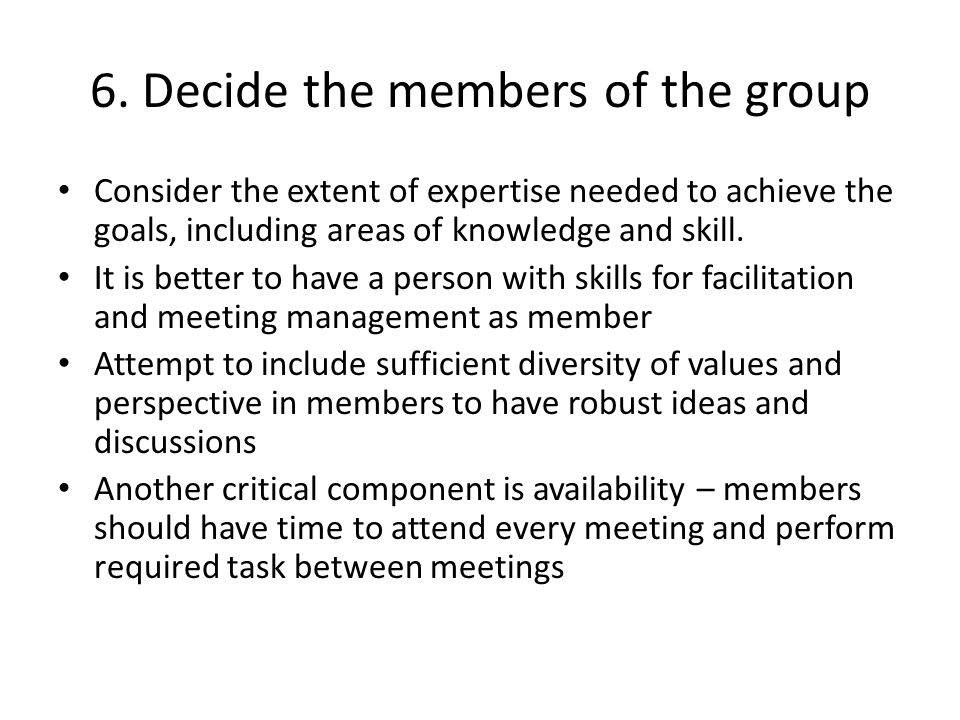 6. Decide the members of the group Consider the extent of expertise needed to achieve the goals, including areas of knowledge and skill. It is better