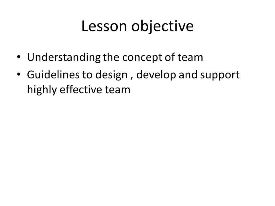 Lesson objective Understanding the concept of team Guidelines to design, develop and support highly effective team