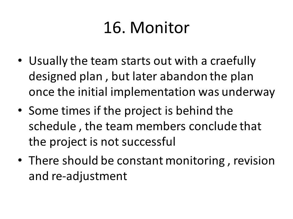 16. Monitor Usually the team starts out with a craefully designed plan, but later abandon the plan once the initial implementation was underway Some t