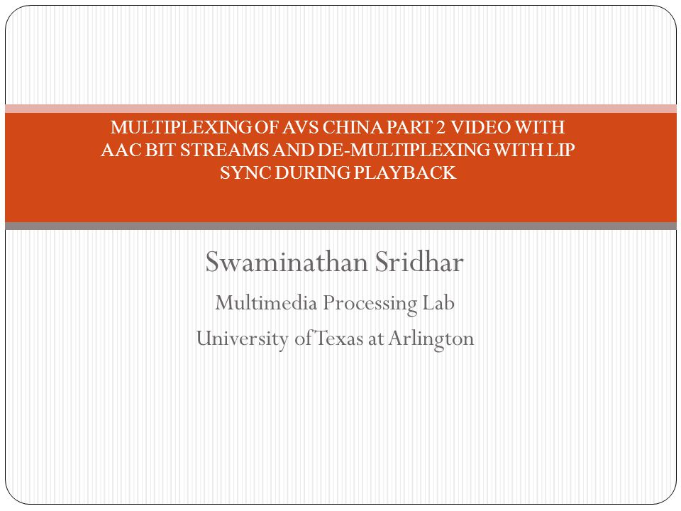 Swaminathan Sridhar Multimedia Processing Lab University of Texas at Arlington MULTIPLEXING OF AVS CHINA PART 2 VIDEO WITH AAC BIT STREAMS AND DE-MULT