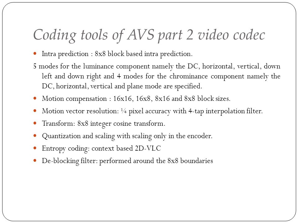 Coding tools of AVS part 2 video codec Intra prediction : 8x8 block based intra prediction. 5 modes for the luminance component namely the DC, horizon