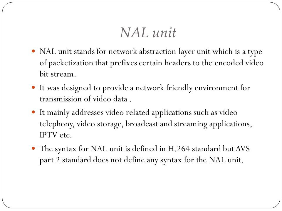 NAL unit NAL unit stands for network abstraction layer unit which is a type of packetization that prefixes certain headers to the encoded video bit st