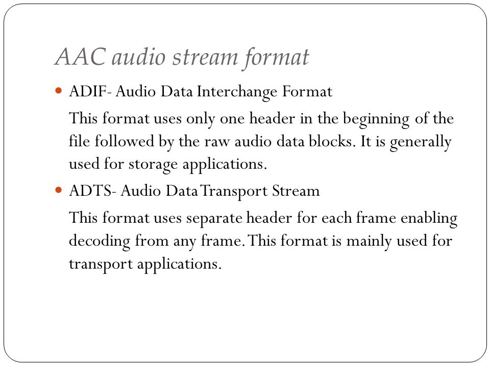 AAC audio stream format ADIF- Audio Data Interchange Format This format uses only one header in the beginning of the file followed by the raw audio da