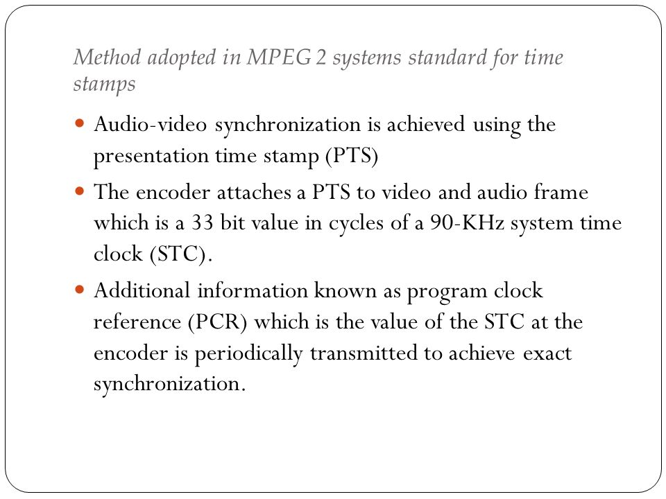 Method adopted in MPEG 2 systems standard for time stamps Audio-video synchronization is achieved using the presentation time stamp (PTS) The encoder