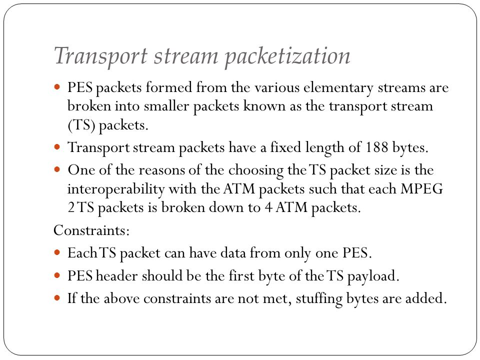 Transport stream packetization PES packets formed from the various elementary streams are broken into smaller packets known as the transport stream (T