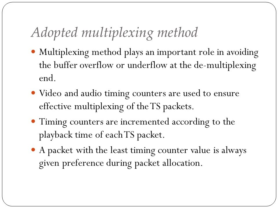 Adopted multiplexing method Multiplexing method plays an important role in avoiding the buffer overflow or underflow at the de-multiplexing end. Video