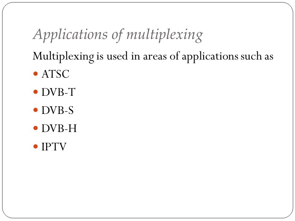 Applications of multiplexing Multiplexing is used in areas of applications such as ATSC DVB-T DVB-S DVB-H IPTV