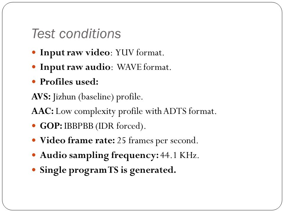 Test conditions Input raw video: YUV format. Input raw audio: WAVE format. Profiles used: AVS: Jizhun (baseline) profile. AAC: Low complexity profile