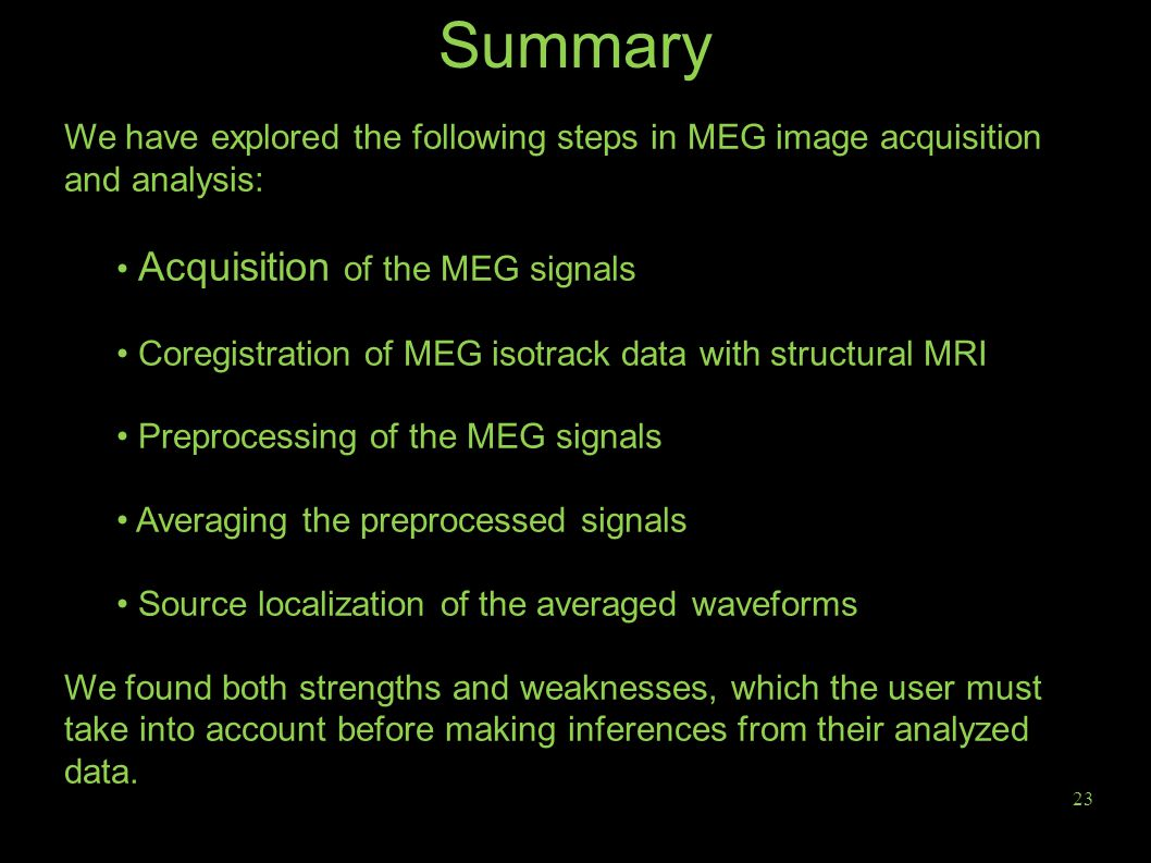 23 Summary We have explored the following steps in MEG image acquisition and analysis: Acquisition of the MEG signals Coregistration of MEG isotrack data with structural MRI Preprocessing of the MEG signals Averaging the preprocessed signals Source localization of the averaged waveforms We found both strengths and weaknesses, which the user must take into account before making inferences from their analyzed data.