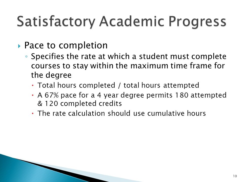  Pace to completion ◦ Specifies the rate at which a student must complete courses to stay within the maximum time frame for the degree  Total hours completed / total hours attempted  A 67% pace for a 4 year degree permits 180 attempted & 120 completed credits  The rate calculation should use cumulative hours 10