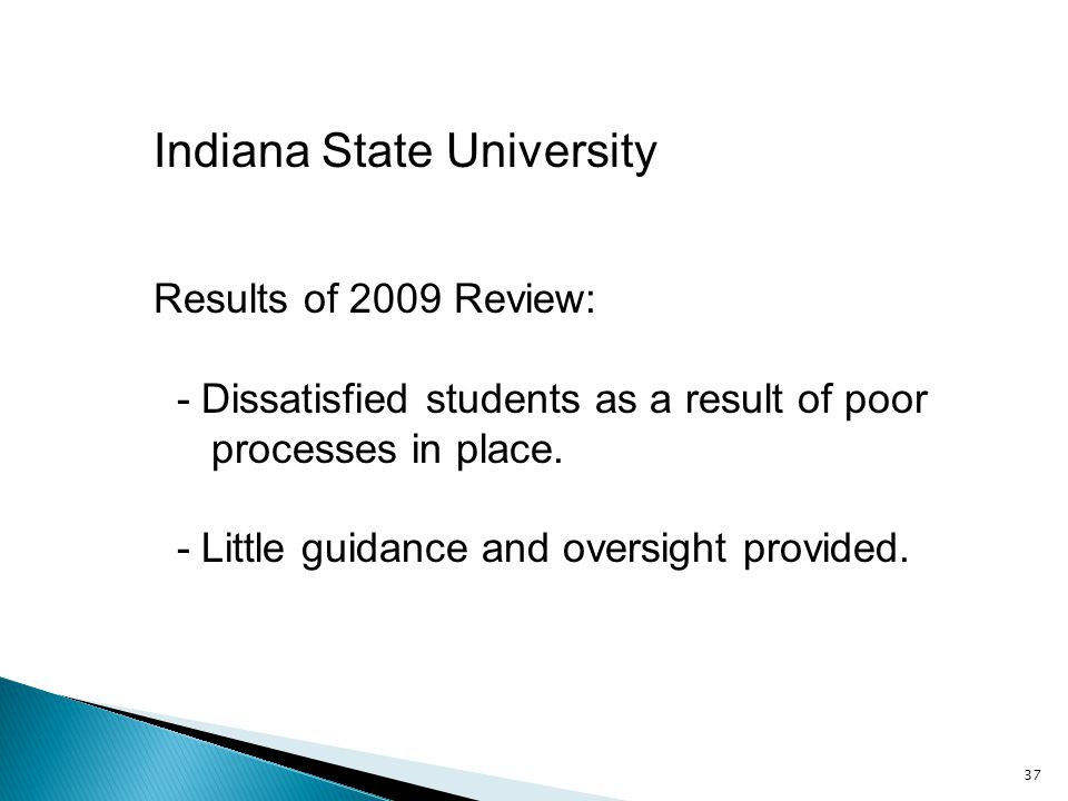 37 Indiana State University Results of 2009 Review: - Dissatisfied students as a result of poor processes in place.