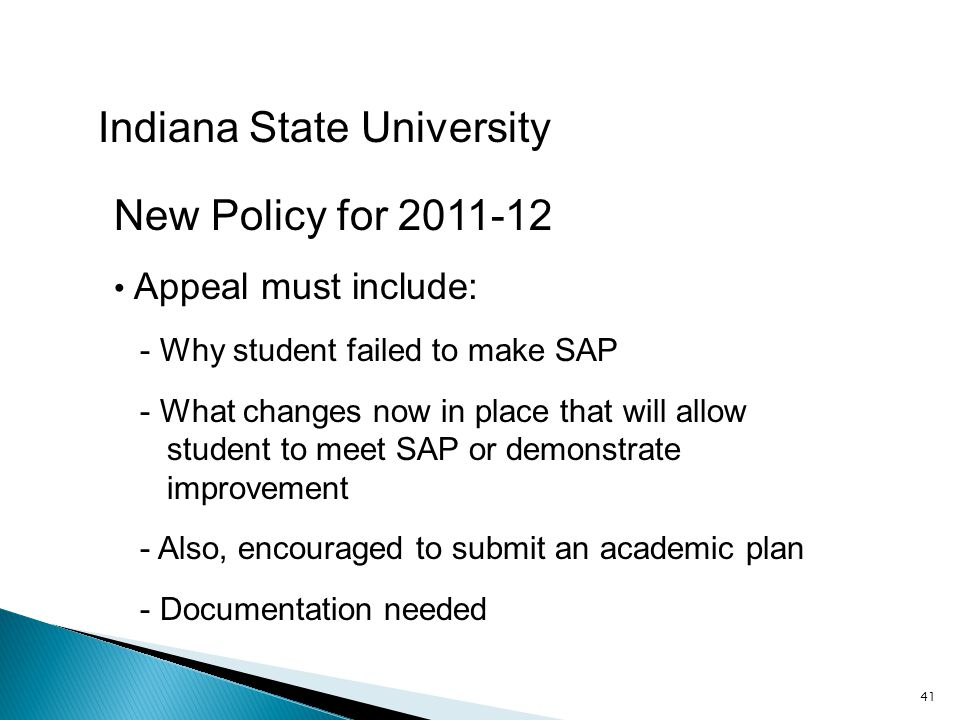 41 Indiana State University New Policy for 2011-12 Appeal must include: - Why student failed to make SAP - What changes now in place that will allow student to meet SAP or demonstrate improvement - Also, encouraged to submit an academic plan - Documentation needed