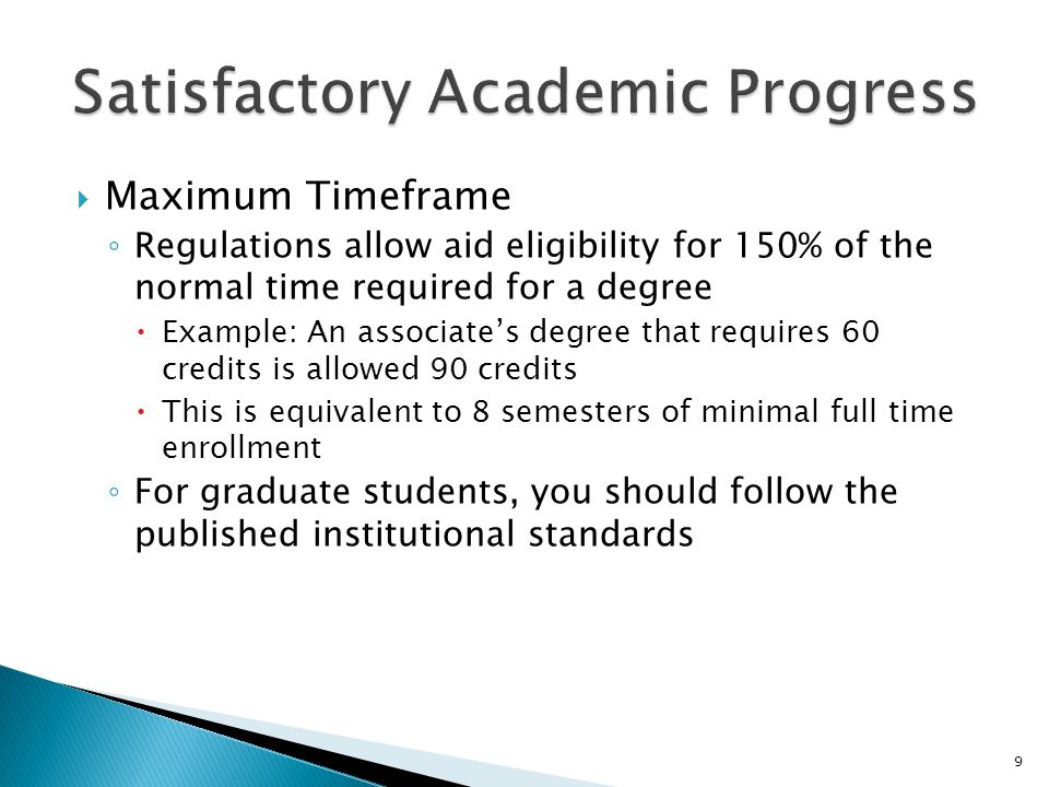  Maximum Timeframe ◦ Regulations allow aid eligibility for 150% of the normal time required for a degree  Example: An associate's degree that requires 60 credits is allowed 90 credits  This is equivalent to 8 semesters of minimal full time enrollment ◦ For graduate students, you should follow the published institutional standards 9