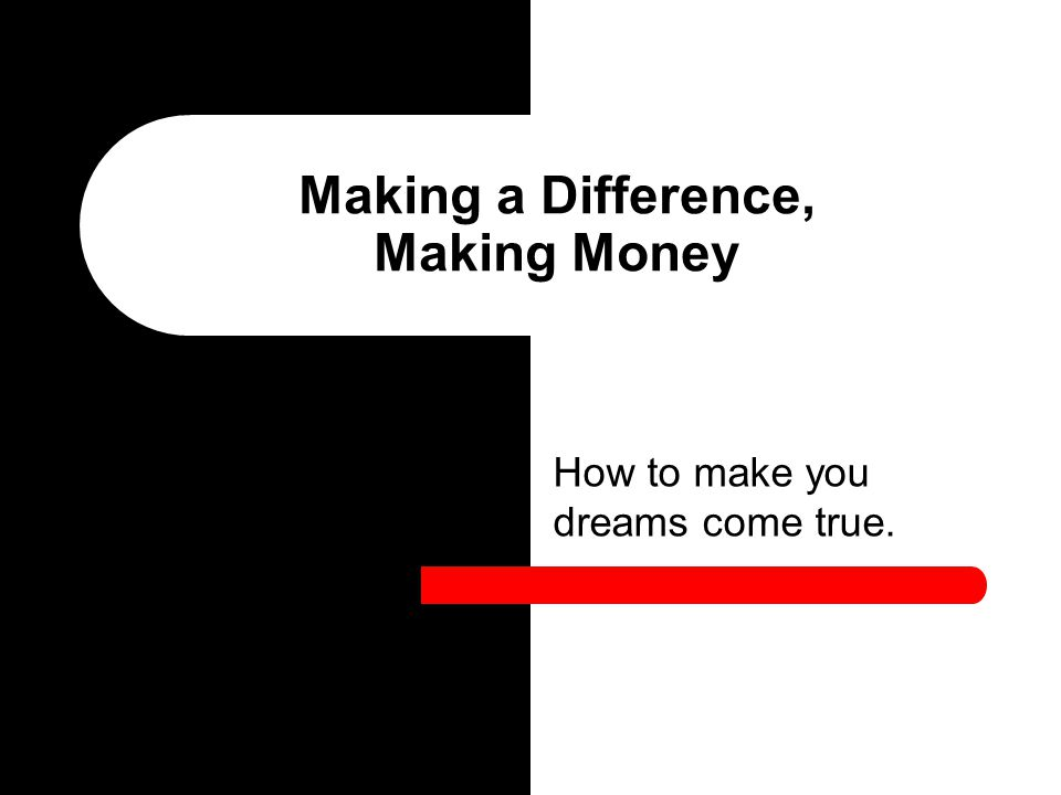 How to make you dreams come true. Making a Difference, Making Money