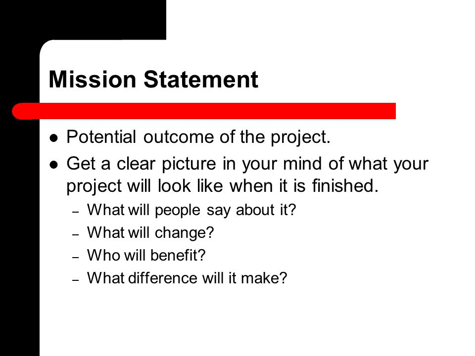 Mission Statement Potential outcome of the project. Get a clear picture in your mind of what your project will look like when it is finished. – What w
