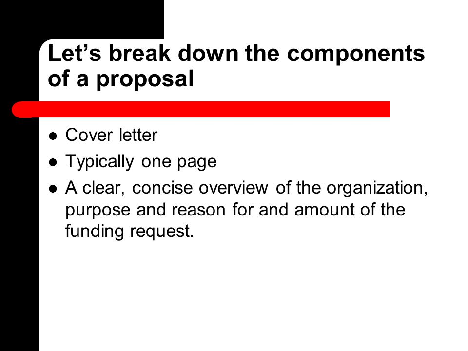 Let's break down the components of a proposal Cover letter Typically one page A clear, concise overview of the organization, purpose and reason for an
