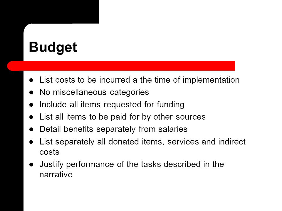 Budget List costs to be incurred a the time of implementation No miscellaneous categories Include all items requested for funding List all items to be