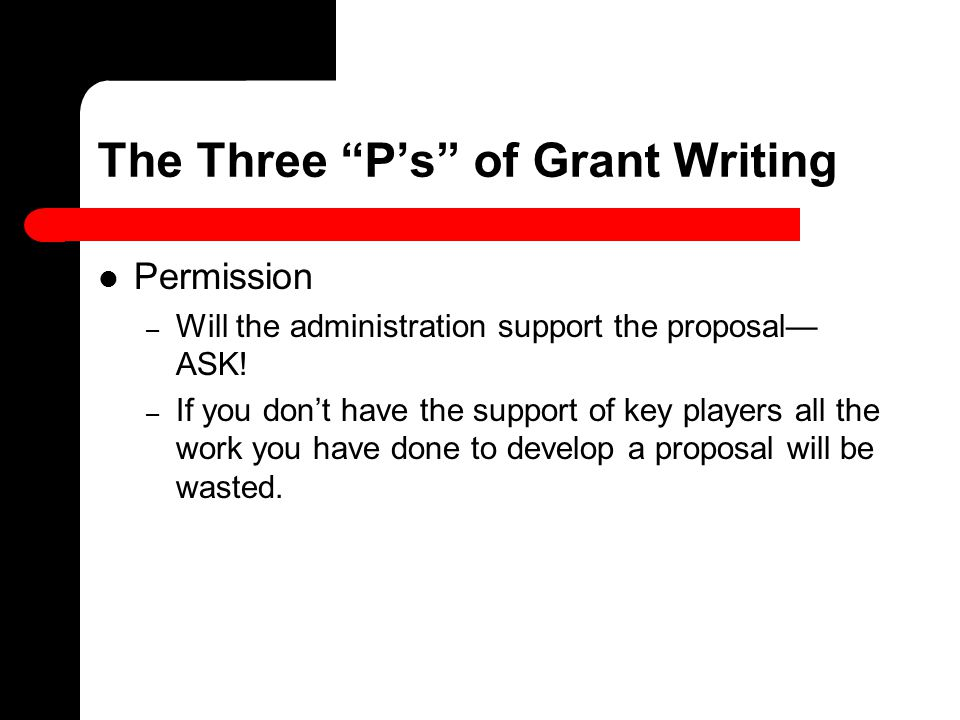 "The Three ""P's"" of Grant Writing Permission – Will the administration support the proposal— ASK! – If you don't have the support of key players all th"