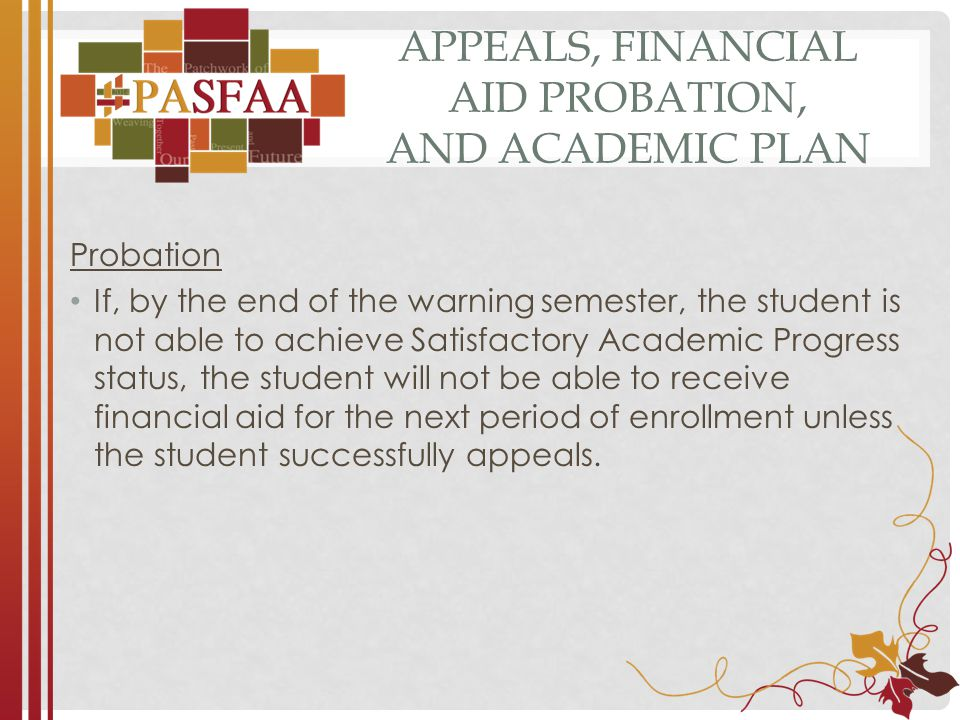 APPEALS, FINANCIAL AID PROBATION, AND ACADEMIC PLAN Probation If, by the end of the warning semester, the student is not able to achieve Satisfactory Academic Progress status, the student will not be able to receive financial aid for the next period of enrollment unless the student successfully appeals.