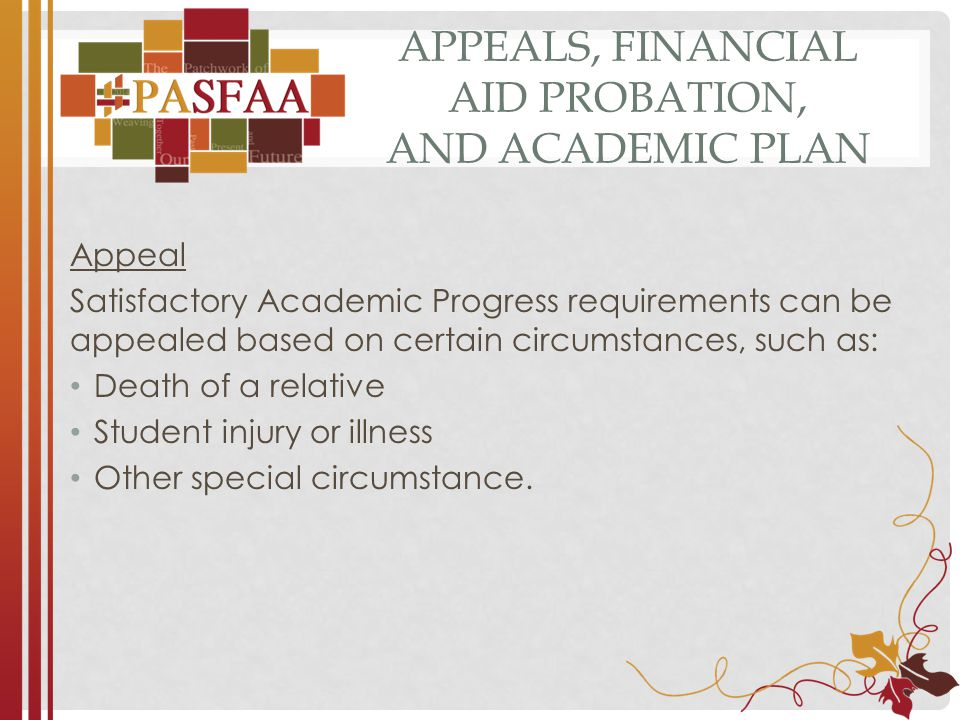 APPEALS, FINANCIAL AID PROBATION, AND ACADEMIC PLAN Appeal Satisfactory Academic Progress requirements can be appealed based on certain circumstances, such as: Death of a relative Student injury or illness Other special circumstance.