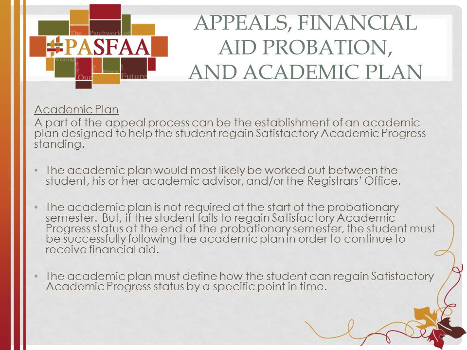 APPEALS, FINANCIAL AID PROBATION, AND ACADEMIC PLAN Academic Plan A part of the appeal process can be the establishment of an academic plan designed to help the student regain Satisfactory Academic Progress standing.