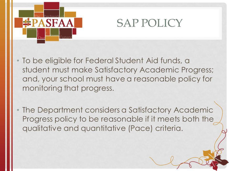 SAP POLICY To be eligible for Federal Student Aid funds, a student must make Satisfactory Academic Progress; and, your school must have a reasonable policy for monitoring that progress.