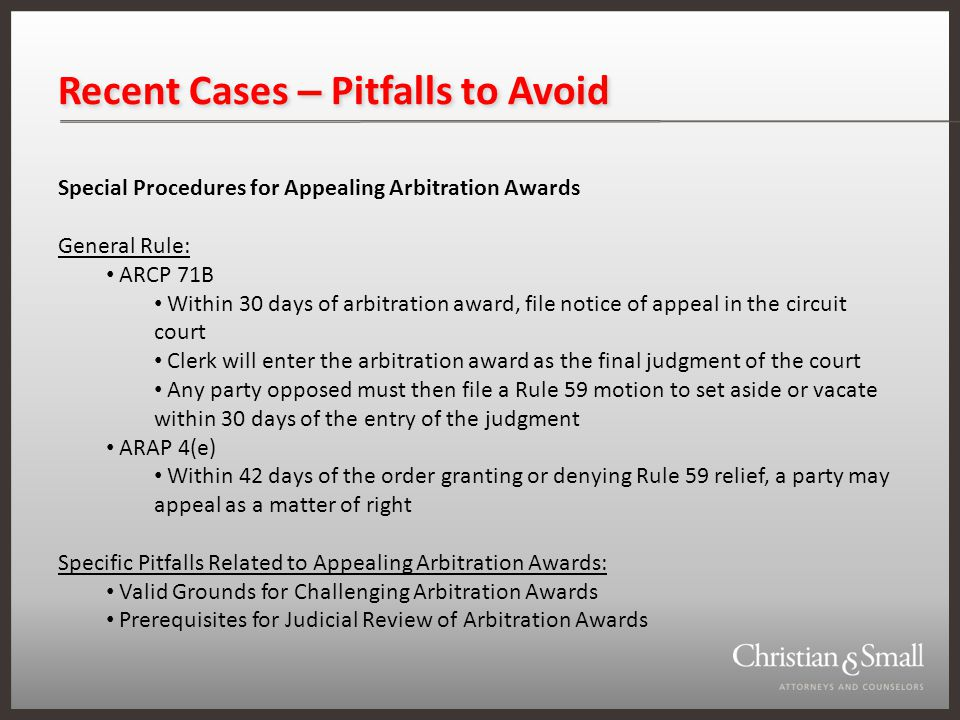 Recent Cases – Pitfalls to Avoid Special Procedures for Appealing Arbitration Awards General Rule: ARCP 71B Within 30 days of arbitration award, file notice of appeal in the circuit court Clerk will enter the arbitration award as the final judgment of the court Any party opposed must then file a Rule 59 motion to set aside or vacate within 30 days of the entry of the judgment ARAP 4(e) Within 42 days of the order granting or denying Rule 59 relief, a party may appeal as a matter of right Specific Pitfalls Related to Appealing Arbitration Awards: Valid Grounds for Challenging Arbitration Awards Prerequisites for Judicial Review of Arbitration Awards