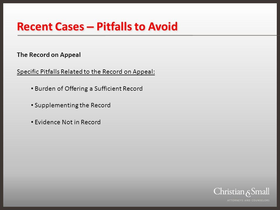 Recent Cases – Pitfalls to Avoid The Record on Appeal Specific Pitfalls Related to the Record on Appeal: Burden of Offering a Sufficient Record Supplementing the Record Evidence Not in Record