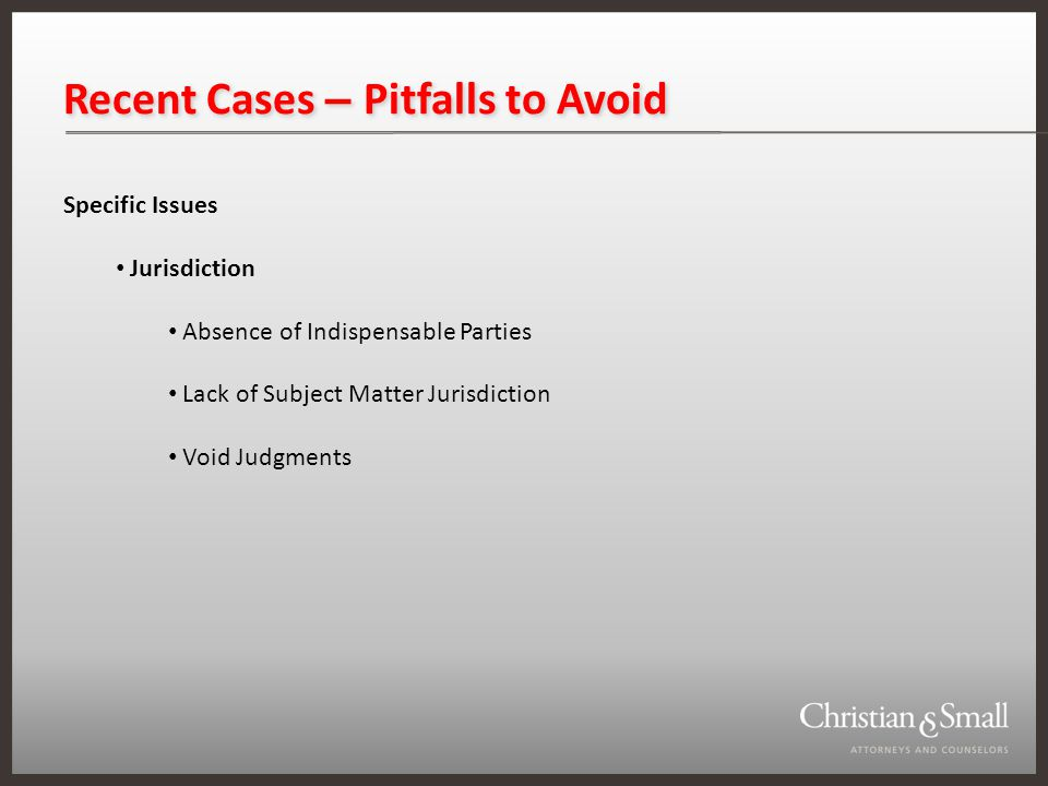 Recent Cases – Pitfalls to Avoid Specific Issues Jurisdiction Absence of Indispensable Parties Lack of Subject Matter Jurisdiction Void Judgments