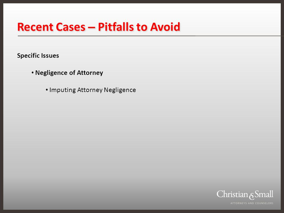 Recent Cases – Pitfalls to Avoid Specific Issues Negligence of Attorney Imputing Attorney Negligence