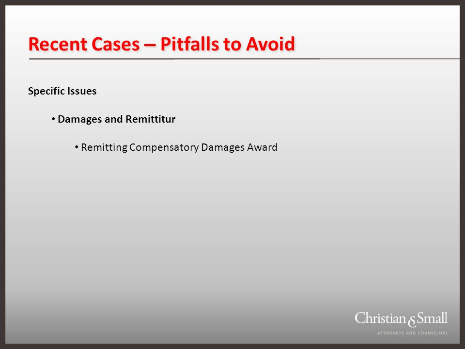 Recent Cases – Pitfalls to Avoid Specific Issues Damages and Remittitur Remitting Compensatory Damages Award