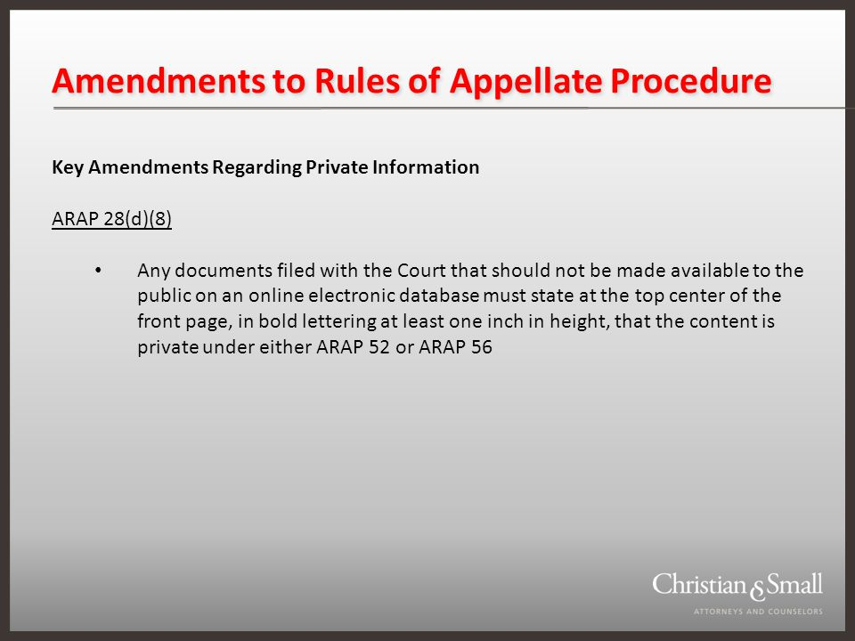 Amendments to Rules of Appellate Procedure Key Amendments Regarding Private Information ARAP 28(d)(8) Any documents filed with the Court that should not be made available to the public on an online electronic database must state at the top center of the front page, in bold lettering at least one inch in height, that the content is private under either ARAP 52 or ARAP 56
