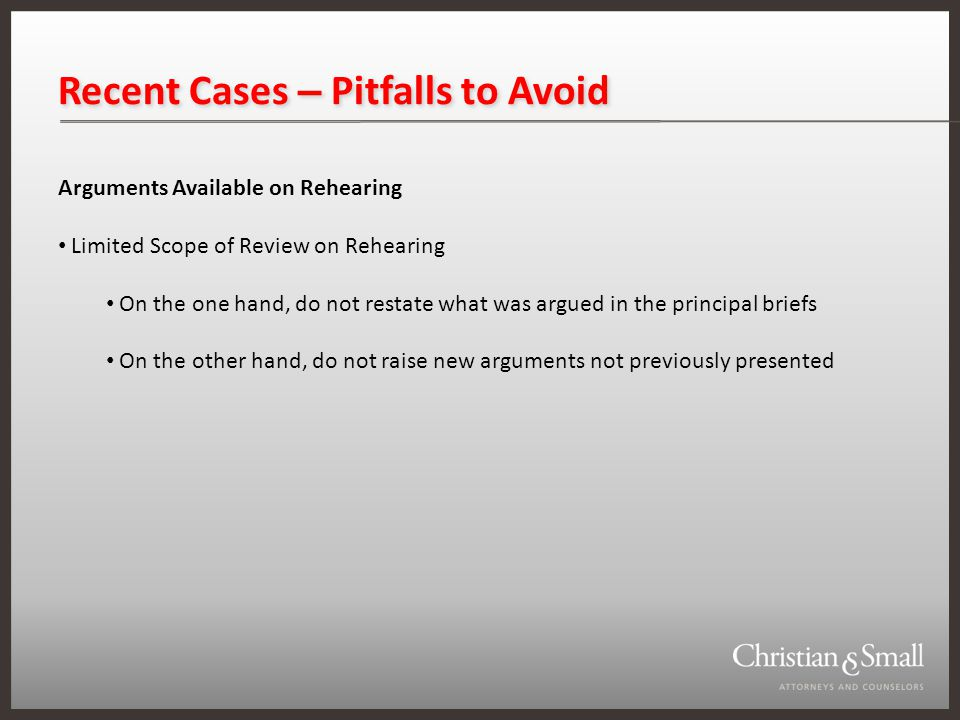 Recent Cases – Pitfalls to Avoid Arguments Available on Rehearing Limited Scope of Review on Rehearing On the one hand, do not restate what was argued