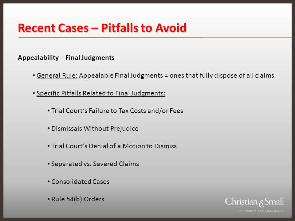 Recent Cases – Pitfalls to Avoid Appealability – Final Judgments General Rule: Appealable Final Judgments = ones that fully dispose of all claims.