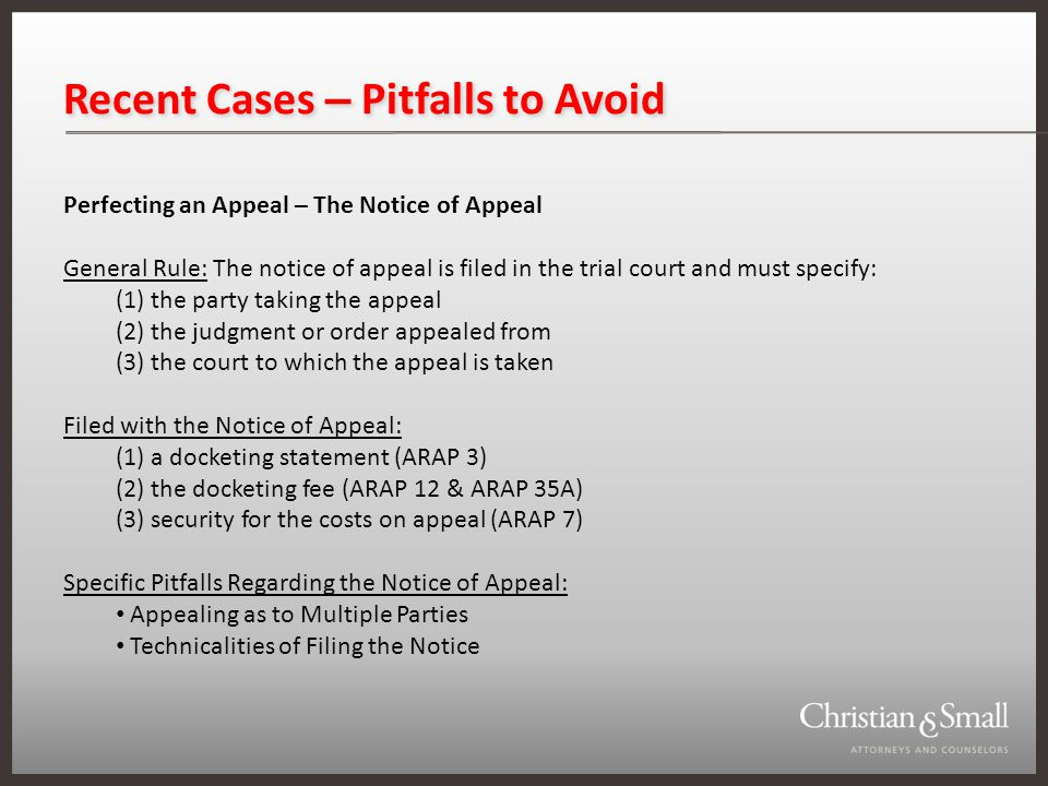 Recent Cases – Pitfalls to Avoid Perfecting an Appeal – The Notice of Appeal General Rule: The notice of appeal is filed in the trial court and must specify: (1) the party taking the appeal (2) the judgment or order appealed from (3) the court to which the appeal is taken Filed with the Notice of Appeal: (1) a docketing statement (ARAP 3) (2) the docketing fee (ARAP 12 & ARAP 35A) (3) security for the costs on appeal (ARAP 7) Specific Pitfalls Regarding the Notice of Appeal: Appealing as to Multiple Parties Technicalities of Filing the Notice