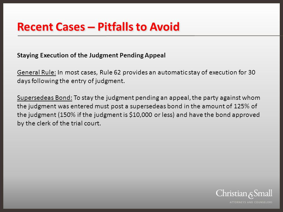 Recent Cases – Pitfalls to Avoid Staying Execution of the Judgment Pending Appeal General Rule: In most cases, Rule 62 provides an automatic stay of execution for 30 days following the entry of judgment.