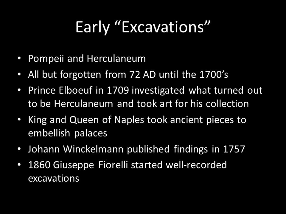 Early Excavations Pompeii and Herculaneum All but forgotten from 72 AD until the 1700's Prince Elboeuf in 1709 investigated what turned out to be Herculaneum and took art for his collection King and Queen of Naples took ancient pieces to embellish palaces Johann Winckelmann published findings in 1757 1860 Giuseppe Fiorelli started well-recorded excavations
