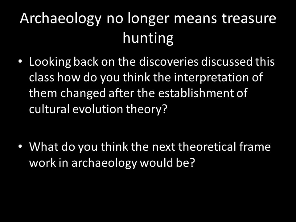 Archaeology no longer means treasure hunting Looking back on the discoveries discussed this class how do you think the interpretation of them changed after the establishment of cultural evolution theory.