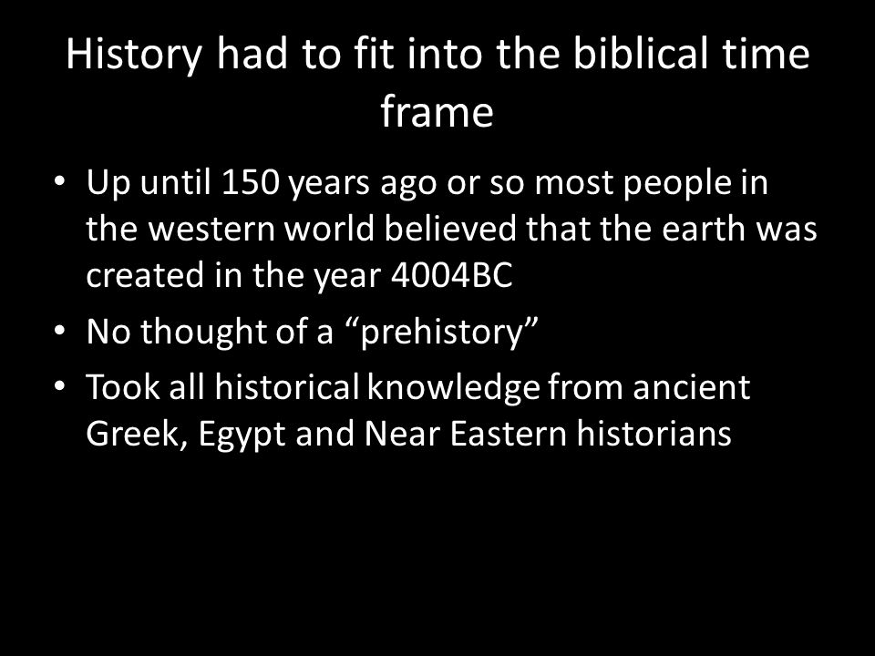 History had to fit into the biblical time frame Up until 150 years ago or so most people in the western world believed that the earth was created in the year 4004BC No thought of a prehistory Took all historical knowledge from ancient Greek, Egypt and Near Eastern historians
