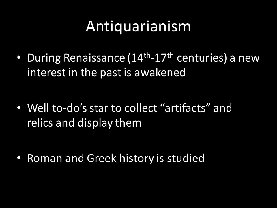 Antiquarianism During Renaissance (14 th -17 th centuries) a new interest in the past is awakened Well to-do's star to collect artifacts and relics and display them Roman and Greek history is studied