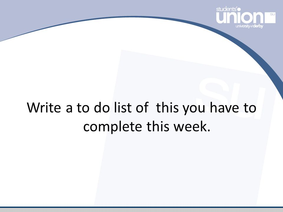 Write a to do list of this you have to complete this week.